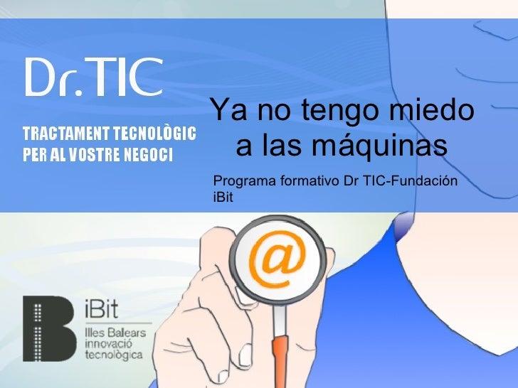 Ya no tengo miedo a las máquinasPrograma formativo Dr TIC-FundacióniBit