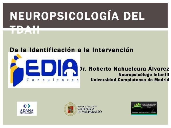 NEUROPSICOLOGÍA DEL TDAH De la Identificación a la Intervención Multimodal Dr. Roberto Nahuelcura Álvarez Neuropsicólogo I...