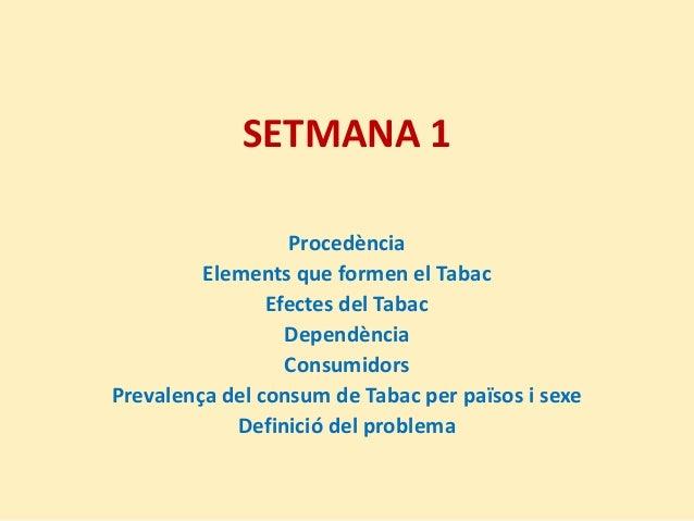 SETMANA 1ProcedènciaElements que formen el TabacEfectes del TabacDependènciaConsumidorsPrevalença del consum de Tabac per ...