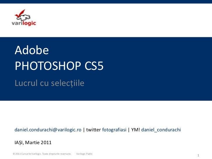 AdobePHOTOSHOP CS5<br />Lucrul cu selecțiile<br />1<br />daniel.condurachi@varilogic.ro  twitter fotografiasi   YM! daniel...