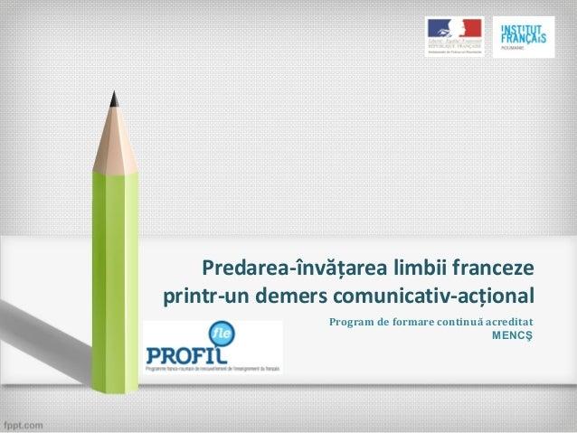 Predarea-învăţarea limbii franceze printr-un demers comunicativ-acţional Program de formare continuă acreditat MENCŞ