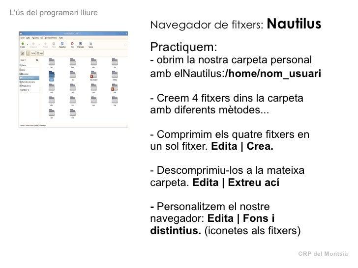 CRP del Montsià L'ús del programari lliure Navegador de fitxers:   Nautilus Practiquem: - obrim la nostra carpeta personal...