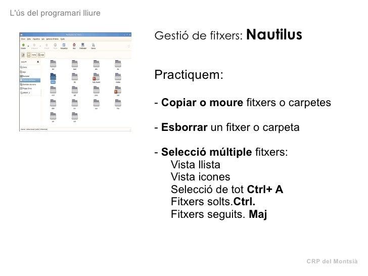 CRP del Montsià L'ús del programari lliure Gestió de fitxers:   Nautilus Practiquem: -  Copiar o moure  fitxers o carpetes...