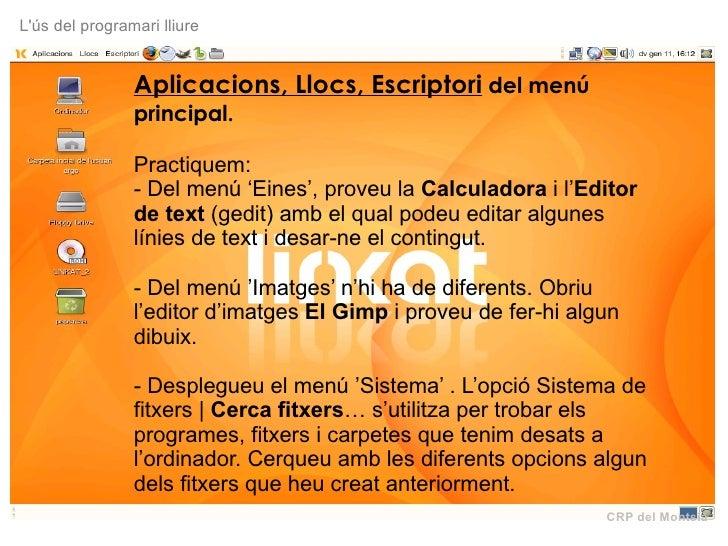 CRP del Montsià L'ús del programari lliure Aplicacions, Llocs, Escriptori  del menú principal.  Practiquem: - Del menú 'Ei...