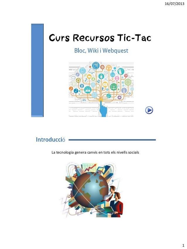 16/07/2013 1 Curs Recursos Tic-Tac ó La tecnologia genera canvis en tots els nivells socials
