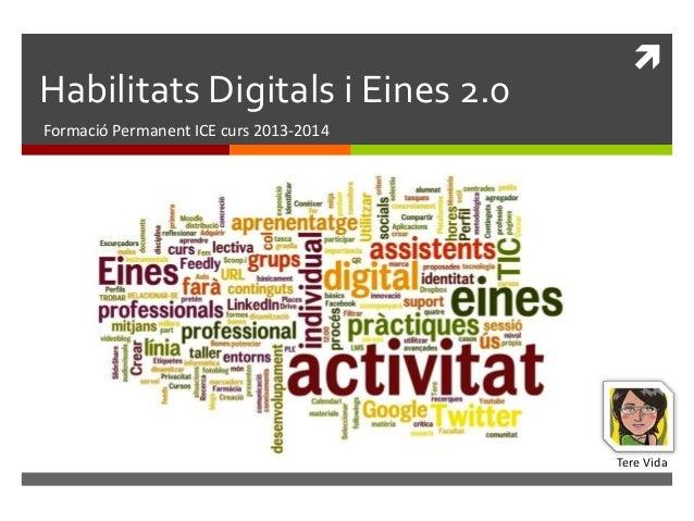 Habilitats Digitals i Eines 2.0    Formació Permanent ICE curs 2013-2014  Tere Vida
