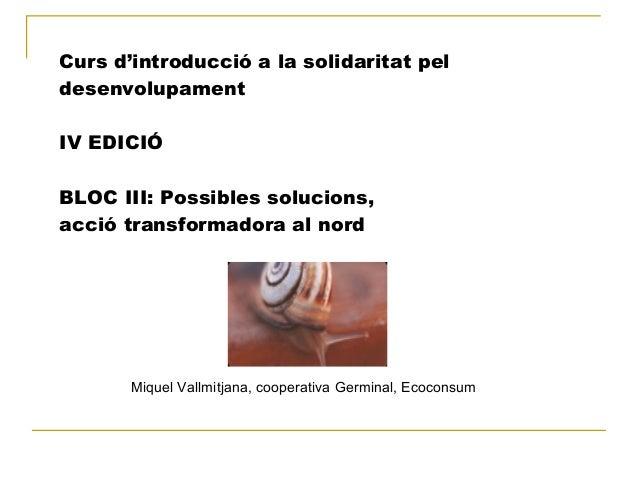 Curs d'introducció a la solidaritat pel desenvolupament IV EDICIÓ BLOC III: Possibles solucions, acció transformadora al n...