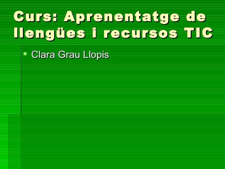 Curs: Aprenentatge     dellengües i recursos    TIC  Clara Grau Llopis
