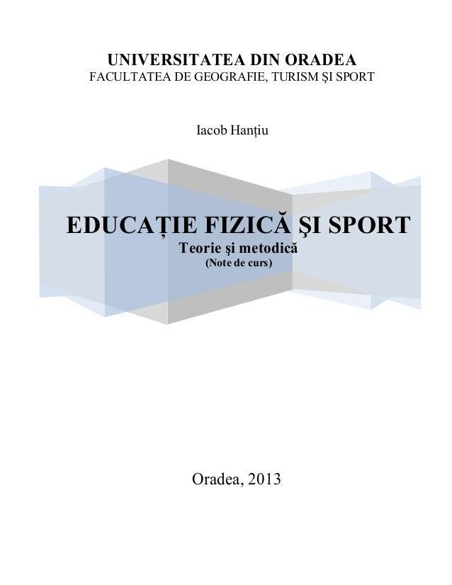 UNIVERSITATEA DIN ORADEA FACULTATEA DE GEOGRAFIE, TURISM ŞI SPORT Iacob HanŃiu Oradea, 2013 EDUCAłIE FIZICĂ ŞI SPORT Teori...