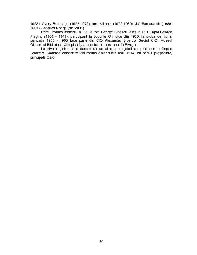 30 1952), Avery Brundage (1952-1972), lord Killanin (1972-1980), J.A.Samaranch (1980- 2001), Jacques Rogge (din 2001). Pri...