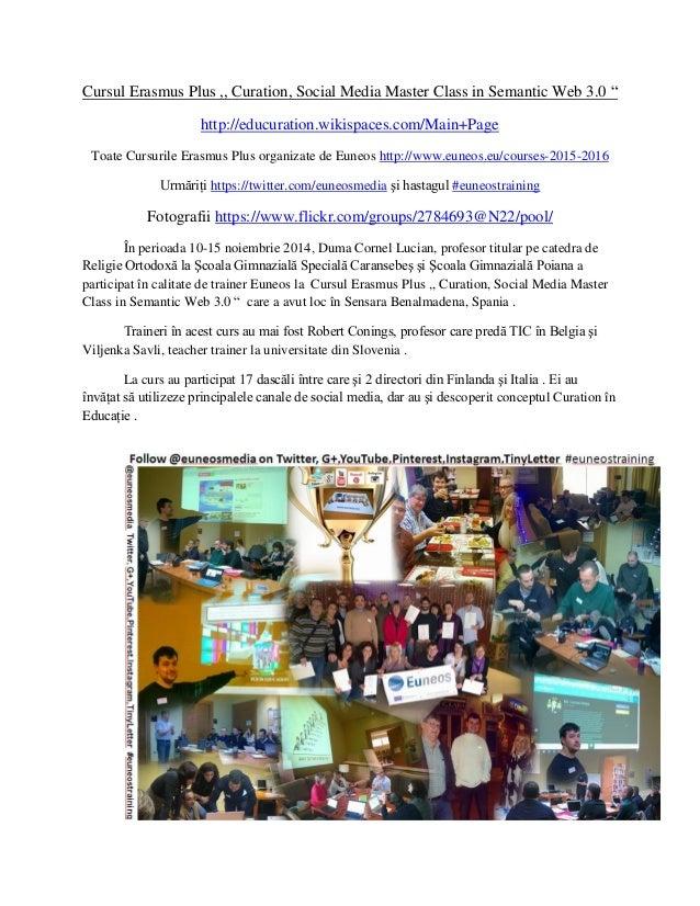 "Cursul Erasmus Plus ,, Curation, Social Media Master Class in Semantic Web 3.0 ""  http://educuration.wikispaces.com/Main+P..."