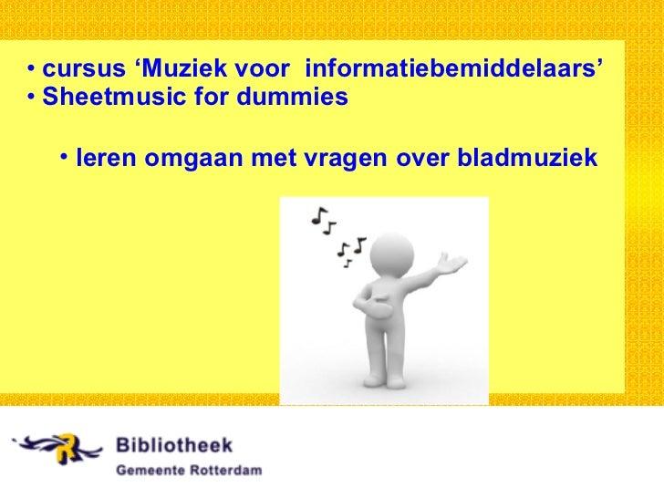 <ul><li>cursus 'Muziek voor  informatiebemiddelaars' </li></ul><ul><li>Sheetmusic for dummies </li></ul><ul><ul><li>leren ...