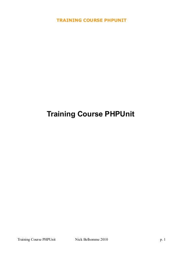 TRAINING COURSE PHPUNIT Training Course PHPUnit Training Course PHPUnit Nick Belhomme 2010 p. 1
