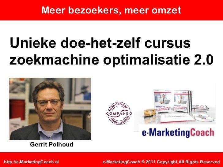 Meer bezoekers, meer omzet Unieke doe-het-zelf cursus zoekmachine optimalisatie 2.0 e-MarketingCoach © 2011 Copyright All ...