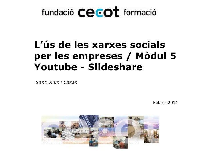 L'ús de les xarxes socials  per les empreses / Mòdul 5 Youtube - Slideshare Santi Rius i Casas Febrer 2011