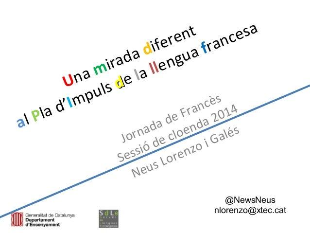 Una mirada diferent al Pla d'Impuls dde la llengua francesa Jornada de Francès Sessió de cloenda 2014 Neus Lorenzo i Galés...