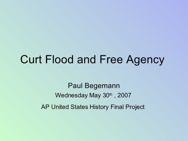 Curt Flood and Free Agency  Paul Begemann Wednesday May 30 th  , 2007  AP United States History Final Project