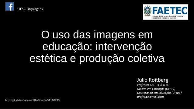 O uso das imagens em educação: intervenção estética e produção coletiva Julio Roitberg Professor FAETEC/ETESC Mestre em Ed...