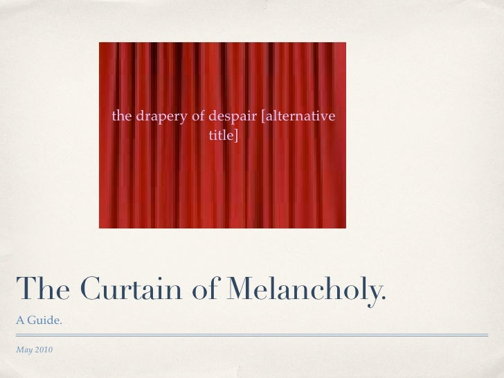 the drapery of despair [alternative                           title]     The Curtain of Melancholy. A Guide.  May 2010