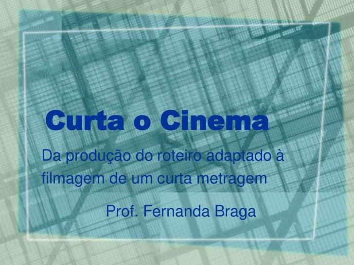 Curta o CinemaDa produção do roteiro adaptado àfilmagem de um curta metragem        Prof. Fernanda Braga