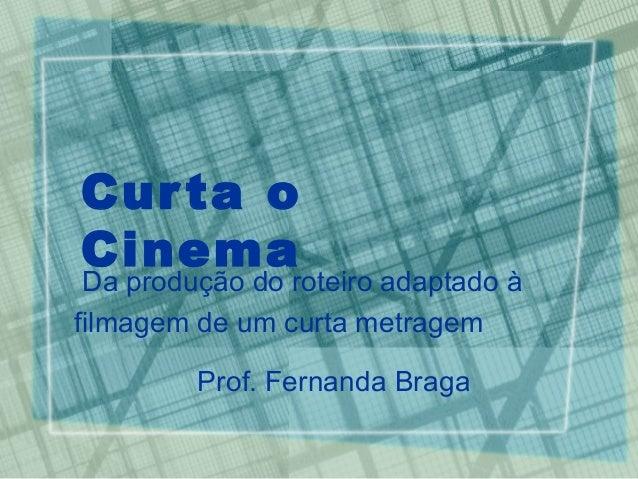 Cur ta oCinema Da produção do roteiro adaptado àfilmagem de um curta metragem         Prof. Fernanda Braga