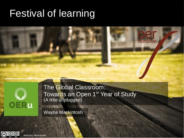 Festival of learning Anthony Mackintosh Wayne Mackintosh The Global Classroom: Towards an Open 1st Year of Study (A little...