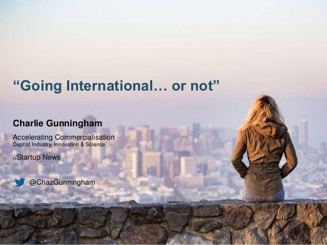 """Going International… or not"" Charlie Gunningham Accelerating Commercialisation Dept of Industry, Innovation & Science //S..."
