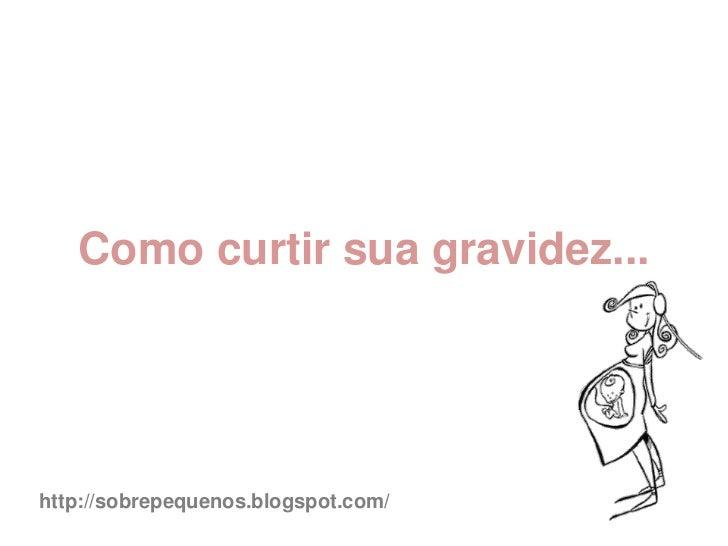 Como curtir sua gravidez...http://sobrepequenos.blogspot.com/