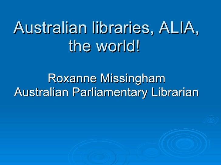 Australian libraries, ALIA, the world!  Roxanne Missingham Australian Parliamentary Librarian