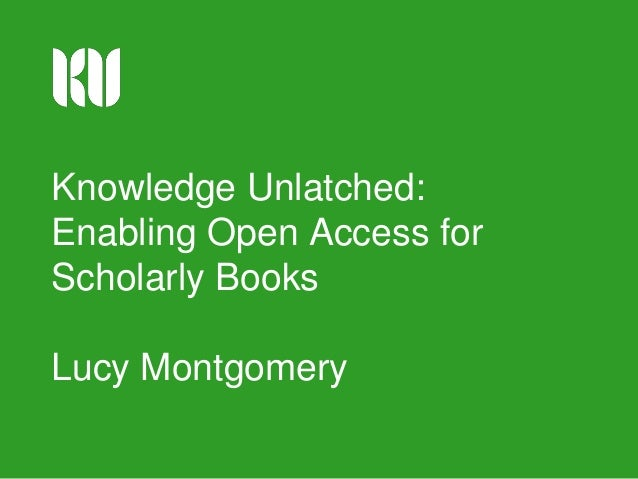Knowledge Unlatched: Enabling Open Access for Scholarly Books Lucy Montgomery