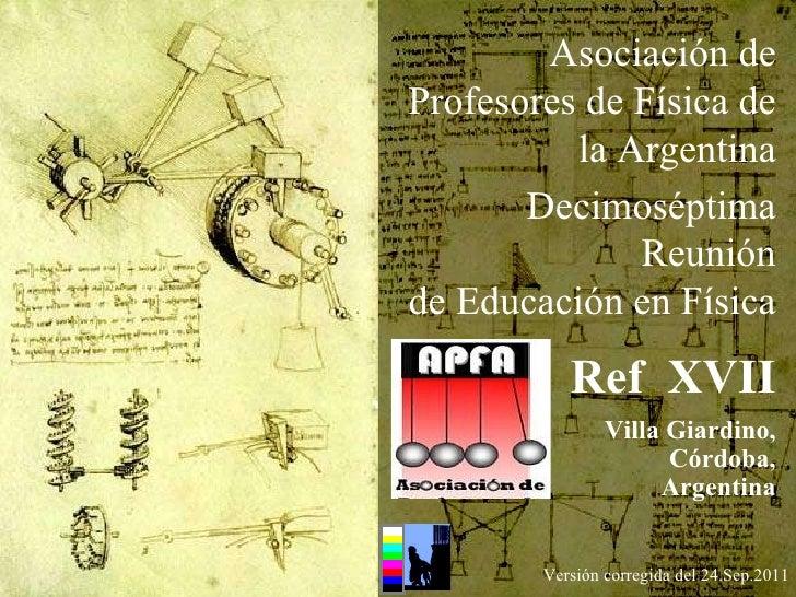 Versión corregida del 24.Sep.2011 Asociación de Profesores de Física de la Argentina Decimoséptima Reunión de Educación en...
