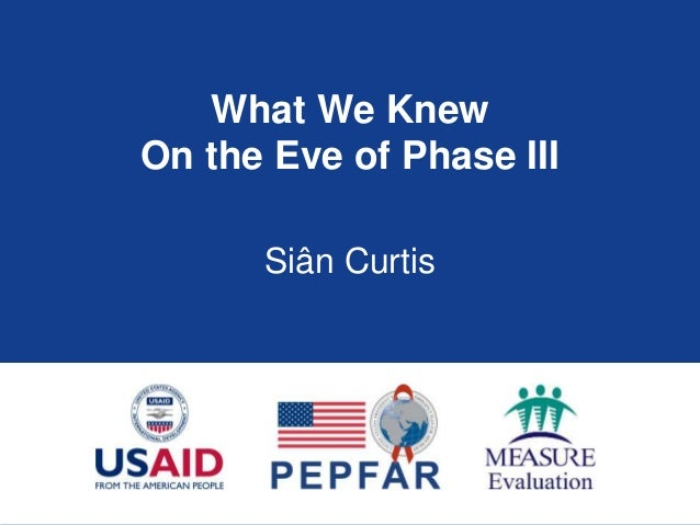 What We Knew On the Eve of Phase III Siân Curtis