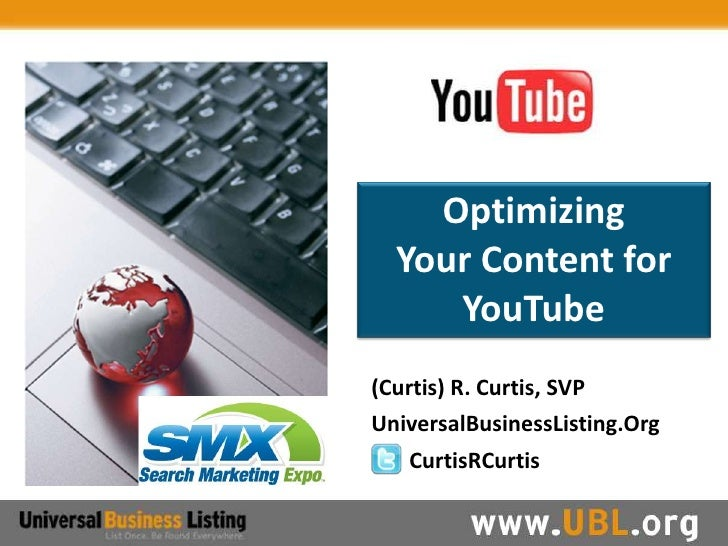 Optimizing   Your Content for      YouTube (Curtis) R. Curtis, SVP UniversalBusinessListing.Org    CurtisRCurtis
