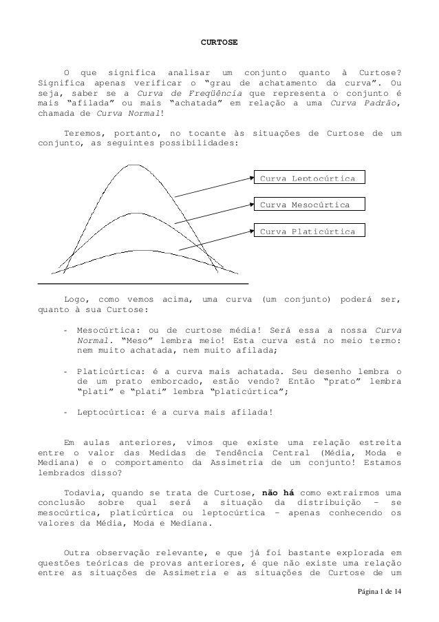 """Página 1 de 14 CURTOSE O que significa analisar um conjunto quanto à Curtose? Significa apenas verificar o """"grau de achata..."""