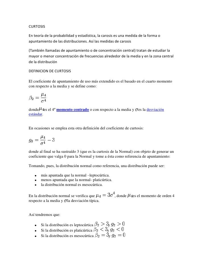 CURTOSISEn teoría de la probabilidad y estadística, la carosis es una medida de la forma oapuntamiento de las distribucion...