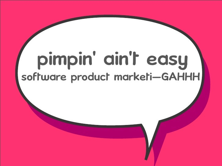 pimpin' ain't easy software product marketi—GAHHH