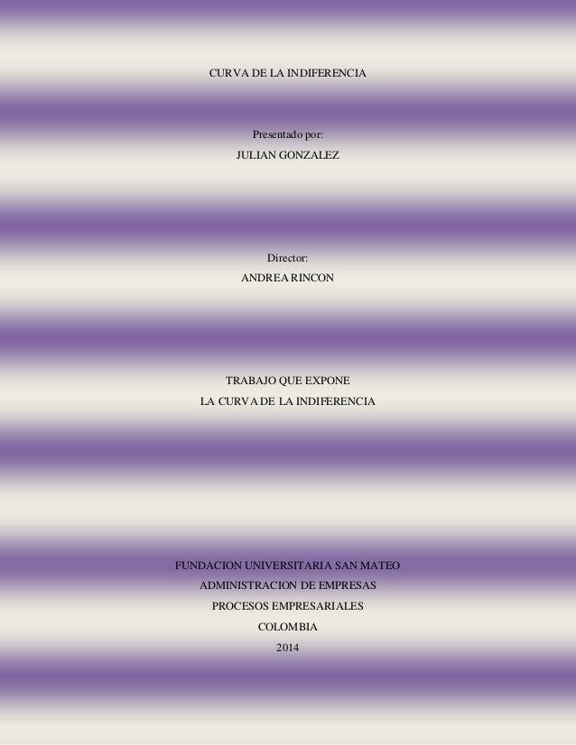 CURVA DE LA INDIFERENCIA  Presentado por:  JULIAN GONZALEZ  Director:  ANDREA RINCON  TRABAJO QUE EXPONE  LA CURVA DE LA I...
