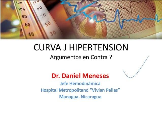 "CURVA J HIPERTENSION Argumentos en Contra ?  Dr. Daniel Meneses  Jefe Hemodinámica  Hospital Metropolitano ""Vivian Pellas""..."