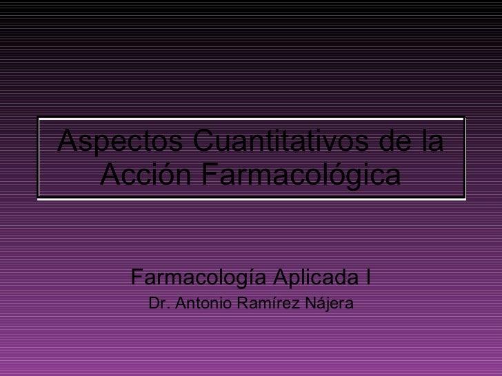 Aspectos Cuantitativos de la Acción Farmacológica Farmacología Aplicada I Dr. Antonio Ramírez Nájera