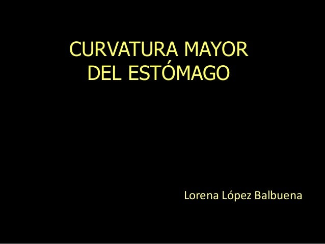 CURVATURA MAYOR DEL ESTÓMAGO Lorena López Balbuena