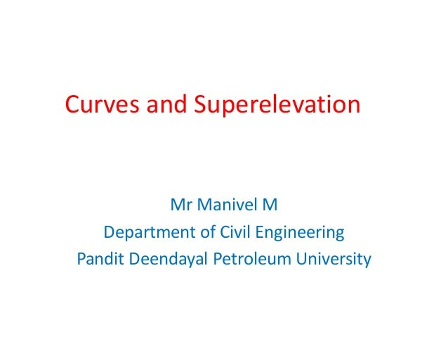 Curves and Superelevation Mr Manivel M Department of Civil Engineering Pandit Deendayal Petroleum University