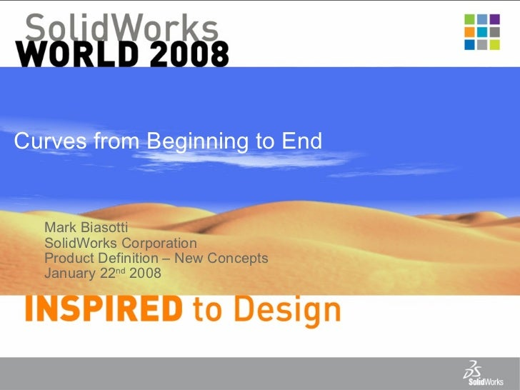 Curves from Beginning to End Mark Biasotti SolidWorks Corporation Product Definition – New Concepts January 22 nd  2008