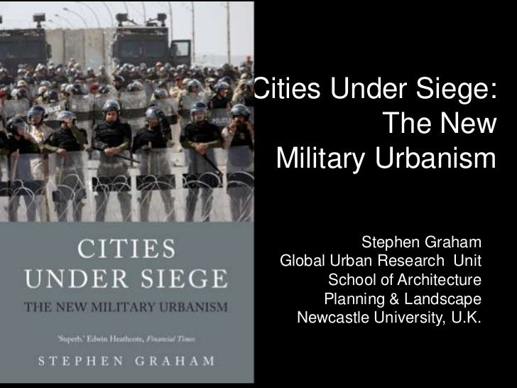 Cities Under Siege:           The New  Military Urbanism             Stephen Graham  Global Urban Research Unit         Sc...