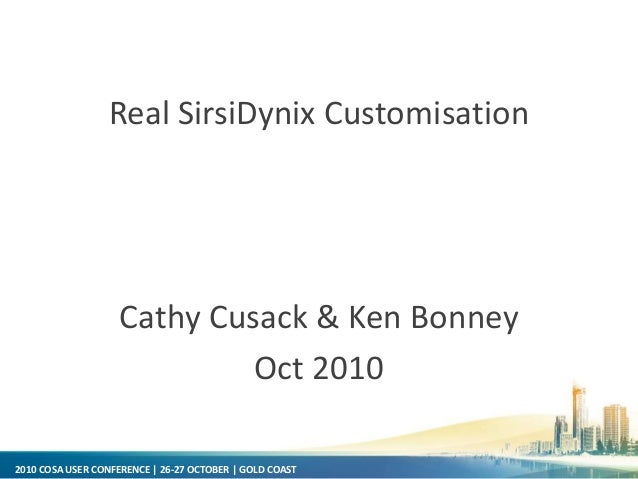 2010 COSA USER CONFERENCE | 26-27 OCTOBER | GOLD COAST Real SirsiDynix Customisation Cathy Cusack & Ken Bonney Oct 2010