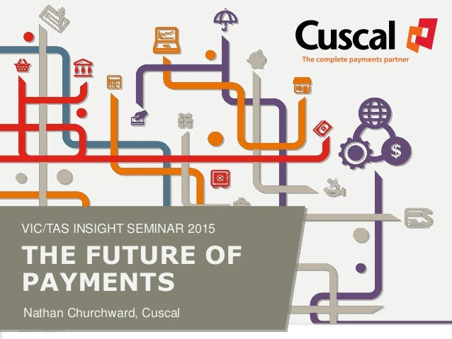 Cuscal Limited, 2015 VIC/TAS INSIGHT SEMINAR 2015 THE FUTURE OF PAYMENTS Nathan Churchward, Cuscal