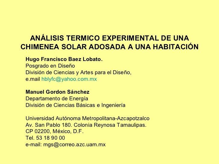 ANÁLISIS TERMICO EXPERIMENTAL DE UNA CHIMENEA SOLAR ADOSADA A UNA HABITACIÓN Hugo Francisco Baez Lobato. Posgrado en Diseñ...