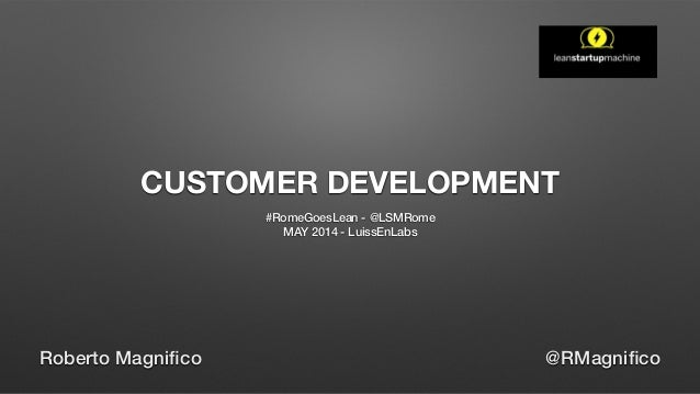 CUSTOMER DEVELOPMENT #RomeGoesLean - @LSMRome MAY 2014 - LuissEnLabs Roberto Magnifico @RMagnifico