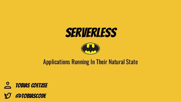 Serverless Applications Running In Their Natural State Tobias Coetzee @Tobiascode