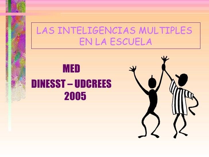 LAS INTELIGENCIAS MULTIPLES  EN LA ESCUELA <ul><li>MED </li></ul><ul><li>DINESST – UDCREES 2005 </li></ul>