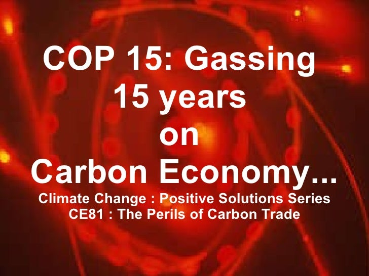 COP 15: Gassing  15 years  on  Carbon Economy... Climate Change : Positive Solutions Series CE81 : The Perils of Carbon Tr...